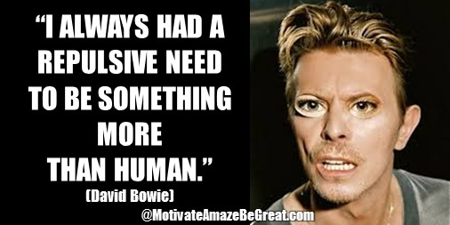 "33 David Bowie Quotes About Life To Inspire You: ""I always had a repulsive need to be something more than human."" David Bowie quote about change, super-human, transcending, needs."