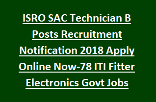 ISRO SAC Technician B Posts Recruitment Notification 2018 Apply Online Now-78 ITI Fitter Electronics Govt Jobs