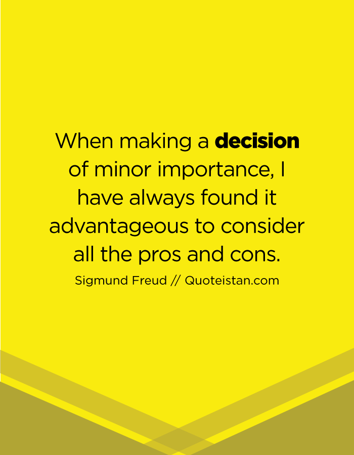 When making a decision of minor importance, I have always found it advantageous to consider all the pros and cons.