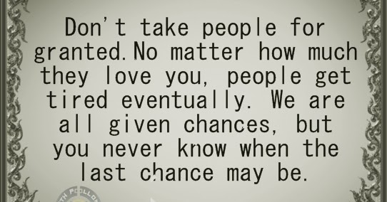 Quotes Taking For Granted: Never Take Someone For Granted, Taking People For Granted
