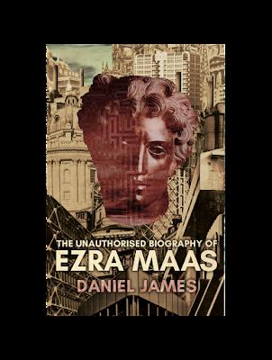 The Unauthorised Biography of Ezra Maas by Daniel James
