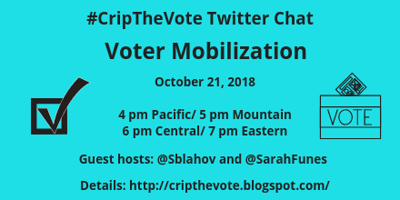 Graphic with aqua blue background and an illustration of a checkmark in a box on the left and on the right is a box with the word 'VOTE' with a ballot inserted at the top. Text in black reads: #CripTheVote Twitter Chat, Voter Mobilization, October 21, 2018, 4 pm Pacific/ 5 pm Mountain/ 6 pm Central/ 7 pm Eastern, Guest hosts: @Sblahov and @SarahFunes, Details: http://cripthevote.blogspot.com