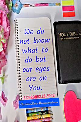 We do not know what to do but our eyes are on You. (2 Chronicles 20:12)