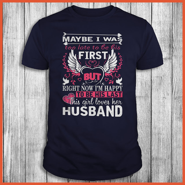 May Be I Was Too Late To Be His First But Right Now I'm Happy To Be His Last This Girl Loves Her Husband Shirt