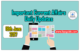 Important Current Affairs Daily Updates (18th June 2017) - Specially for Upcoming Exams 2017