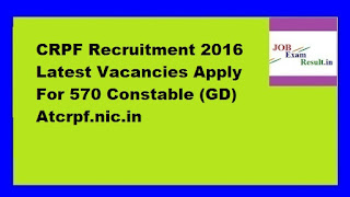 CRPF Recruitment 2016 Latest Vacancies Apply For 570 Constable (GD) Atcrpf.nic.in