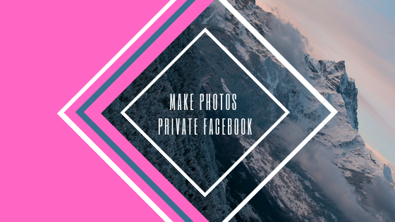 How To Make Your Photos Private On Facebook<br/>