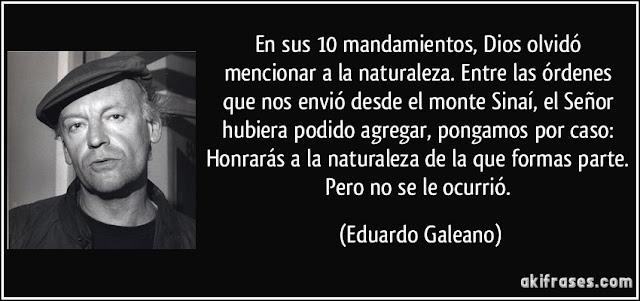 """""""En sus 10 mandamientos, Dios olvidó mencionar a la naturaleza..."""" Eduardo Galeano"""