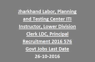 Jharkhand Labor, Planning and Testing Center ITI Instructor, Lower Division Clerk LDC, Principal Recruitment 2016 576 Govt Jobs Last Date 26-10-2016