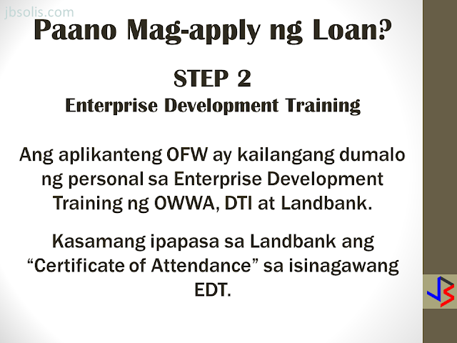 The OFW-EDLP is an enterprise development interventions and loan facility of the Overseas Workers Welfare Administration (OWWA) in partnership with the Land Bank of the Philippines (LBP) and the Development Bank of the Philippines (DBP).  It is a two-component package: Enterprise Development Interventions and Loan Facility. The EDT will empower the OFW on how to manage a business. It will also be the best opportunity to ask questions about the business loan. The aim is to help OFWs and their families in the establishment of viable business enterprises that will provide them with steady income as well as create employment opportunities in their community.  The loanable amount for qualified individual borrowers is from Php 100,000.00 up to a maximum of P2 million. For group borrowers, they can borrow up to a maximum of P5 million. The loanable amount carries a fixed interest rate of 7.5 percent per annum for the duration of the loan. It can be used either as working capital or for acquisition of fixed assets needed for business operations. The program requires that the proposed project should have a ready market and should generate a monthly income of at least P10,000.  Borrowers can choose a short-term loan, which can be paid within a year, or a long-term loan which is payable based on the cash flow but not to exceed seven years, inclusive of the maximum two-year grace period on the capital.  Through DTI's assistance, OFWs will have access to training and technical support in starting an enterprise, as well as opportunities to attend special events, such as conferences, exhibitions, symposium, caravans, and other promotional activities initiated by DTI and the private sector. HERE ARE THE DETAILS OF THE LOAN PROGRAM   Who are Eligible for a Loan: An OFW who is a certified OWWA Member, active or non-active, and has completed the Enhanced Entrepreneurial Development Training(EEDT). OFWs working abroad may be represented by the following (with Special Power of Attorney, authenticated by the consul): If single, widow or widower; or separated-in-fact, by Parents who are not more than sixty (60) years old upon maturity of loan, or by children who are at least eighteen (18) years old at the time of loan availment. If married, by the legal spouse If the OFW or his/her Attorney-in-fact is more than 60 years old upon loan maturity, a co-maker of the loan shall be required. The co-maker may be the sibling or the children (of legal age). OFW returnees may avail of the loan program within three (3) years from the date of arrival to the Philippines, except on cases where the OFW-applicant has an on-going business prior to the time of application. Only one (1) OFW per family, within the first degree of consanguinity or affinity (parent, spouse, child), shall be eligible to apply under the program. Group of OFWs who formed themselves into business entity, either as partnerships, corporations or cooperatives, and has at least 3 years track record of profitable operations, provided that all partners/stockholders/directors/ officers/ members are OFWs who have been certified as OWWA Members and have completed the EEDT. What are the Eligible Projects/Businesses? Franchising Business Contract tie-up with top 1000 corporations Agri- and non-agri production/manufacturing with identified market linkage and raw material sources Construction/rental business Service/trading business Transport service Other viable project, existing or new, that should generate a net cash flow sufficient to pay the projected amortization of the loan  Project Cost Sharing Borrower's Equity is at least 20% of the Total Project Cost. Maximum Loanable Amount is limited to 80% of the Total Project Cost.  Loan Security/Collateral  The object of financing shall be required as loan security, as well as other documents as may be required by LBP/DBP in relation to business approval, such as: Torrens Certificate of Title (TCT), Condominium Certificate of Title (CCT), Tax Declaration (TD) and plans on mortgageable assets of the borrower; or Any loan security acceptable to the bank (OR/CR for Chattel Mortgage, Lease Rental Contract, Receivables, other Contract Agreements for the execution of the Deed of Assignment, Purchase Order, etc.) Here are the Steps To Availing an OFW-EDLP Loan:  STEP 1. Verification of OWWA Registration For OFWs still outside the Philippines Email the Welfare Officer of the Embassy that covers your country of work about the OFW Reintegration Program The Welfare Officer will verify your registration in OWWA as an OFW Upon verification, the Welfare Officer in the Embassy will refer  the OFW to an OWWA office in the Philippines. Upon returning to the Philippines, the OFW must visit the OWWA office to get the certification This certification will be presented to Landbank. For OFWs already in the Philippines Visit the nearest OWWA office to verify your eligibility to the program If the OFW is eligible, a certification of membership will be issued, which will be presented to Landbank for assessment.  STEP 2. Enterprise Development Training An eligible OFW will be advised to personally attend the Enterprise Development Training (EDT) conducted by OWWA, DTI and Landbank The OFW must present the certificate of attendance on the EDT to Landbank as part of the requirement.  STEP 3. Preparation of Business Plan and other requirements OWWA certification that the borrower is a bonafide overseas worker and has completed EDT Two valid IDs with signature Duly filled-out Application Form Statement of Assets and Liabilities Barangay Certification of residency  Proof of Billing address Sketch of place of residence A business plan on the specific project or business If OFW has existing business prior to loan: Contract Growing Agreement, Purchase Order or Service Contract Certificate of Registration with DTI Mayor's permit Income tax return (last 3 years) Financial statements (last 3 years, BIR-filed) Latest Interim Financial Statement, if applicable  STEP 4. Submission of Processing Requirements, Review and Inspection  Submit your business plan and other requirements to Landbank for review. Inspection of your business (if already existing) will  be done. Loan evaluation, packaging, and approval shall be completed within 45 working days upon receipt of complete loan requirements.  STEP 5. Approval of Loan If approved, Landbank will release the fund to the OFW.