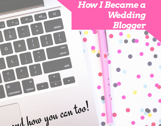 How I Became a Wedding Blogger and How You Can Too