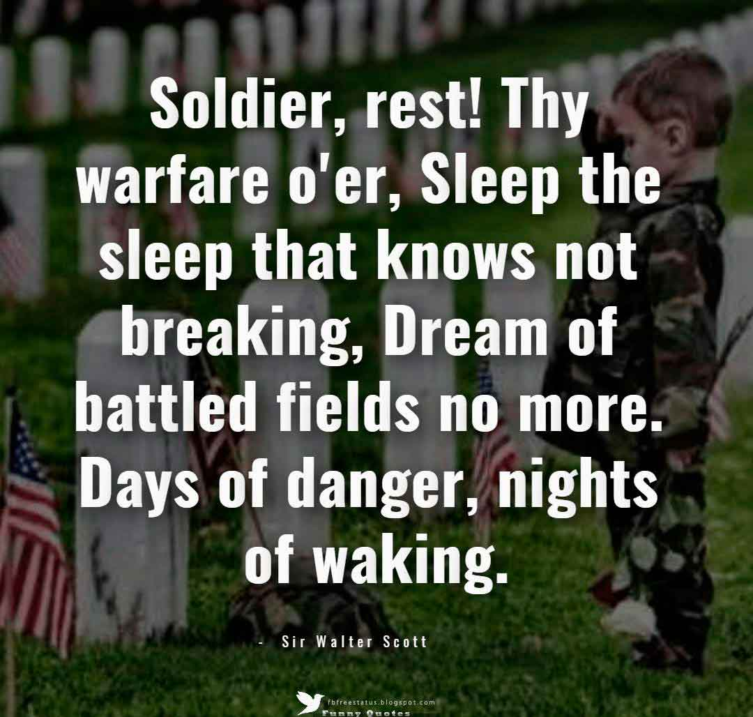 Soldier, rest! Thy warfare o'er, Sleep the sleep that knows not breaking, Dream of battled fields no more. Days of danger, nights of waking. ? Sir Walter Scott