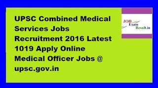 UPSC Combined Medical Services Jobs Recruitment 2016 Latest 1019 Apply Online Medical Officer Jobs @ upsc.gov.in
