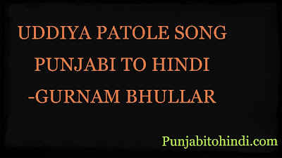 UDDIYA-PATOLE-SONG-PUNJABI-TO-HINDI -GURNAM-BHULLAR