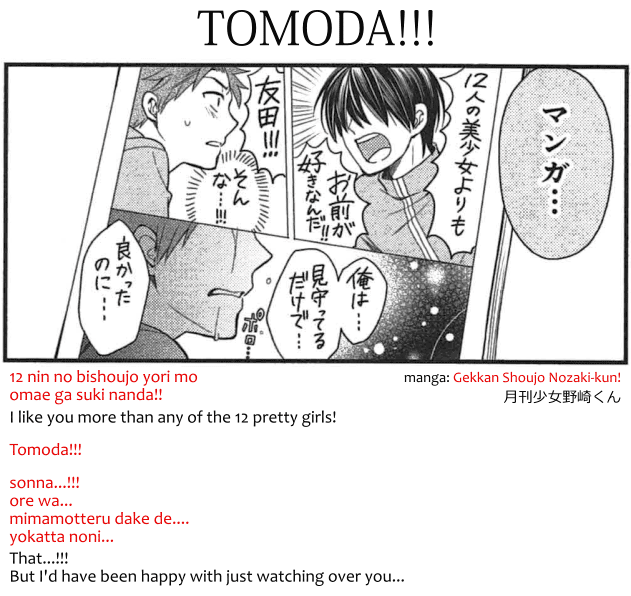 Tomoda BL doujinshi from manga Gekkan Shoujo Nozaki-kun! 月刊少女野崎くん. Transcript: 12 nin no bishoujo yori mo omae ga suki nanda!! I like you more than any of the 12 pretty girls! Tomoda!!! Sonna...!!! ore wa... mimamotteru dake de... yokatta noni... That...!!! But I'd have been happy with just watching over you...