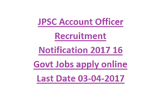 JPSC Account Officer Recruitment Notification 2017 16 Govt Jobs apply online Last Date 03-04-2017