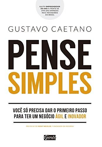 Pense simples Você só precisa dar o primeiro passo para ter um negócio ágil e inovador - Gustavo Caetano