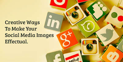 Creative Ways To Make Your Social Media Images Effectual
