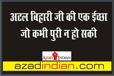 अटल जी की वो छोटी से तमन्ना जो नहीं हो सकी पूरी : AZAD INDIAN