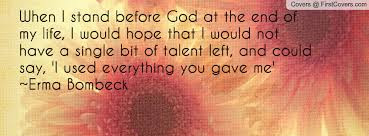 quotes that will make brighten: When I stand before god at the end of my life, I would hope that  I would not have a single bit of talent left, and could say, I used everything  you gave me Erma buyback
