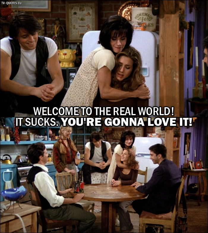 10 Best Friends Quotes from The One Where Monica Gets a Roommate (1x01) - Monica Geller (to Rachel): Welcome to the real world! It sucks. You're gonna love it!