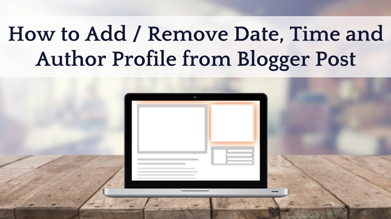 How to Add / Remove Date, Time and Author Profile from Blogger Post