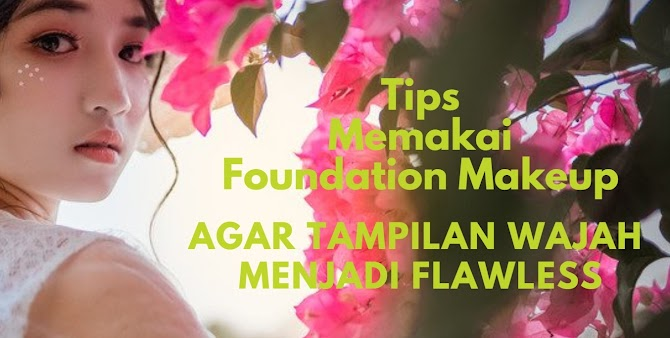 Tips Memakai Foundation Makeup  Agar Tampilan Wajah Menjadi Flawless