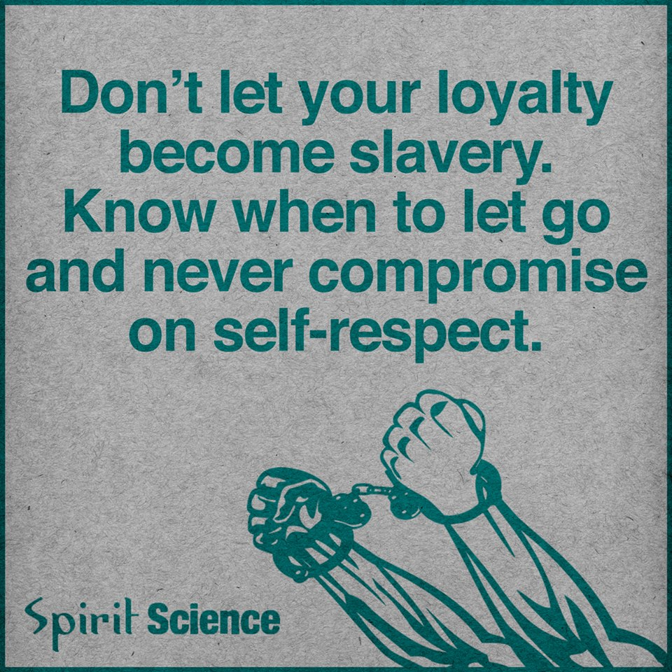 Never Compromise On Self Respect Don T Let Your Loyalty Become Slavery Spirit Science Quotes