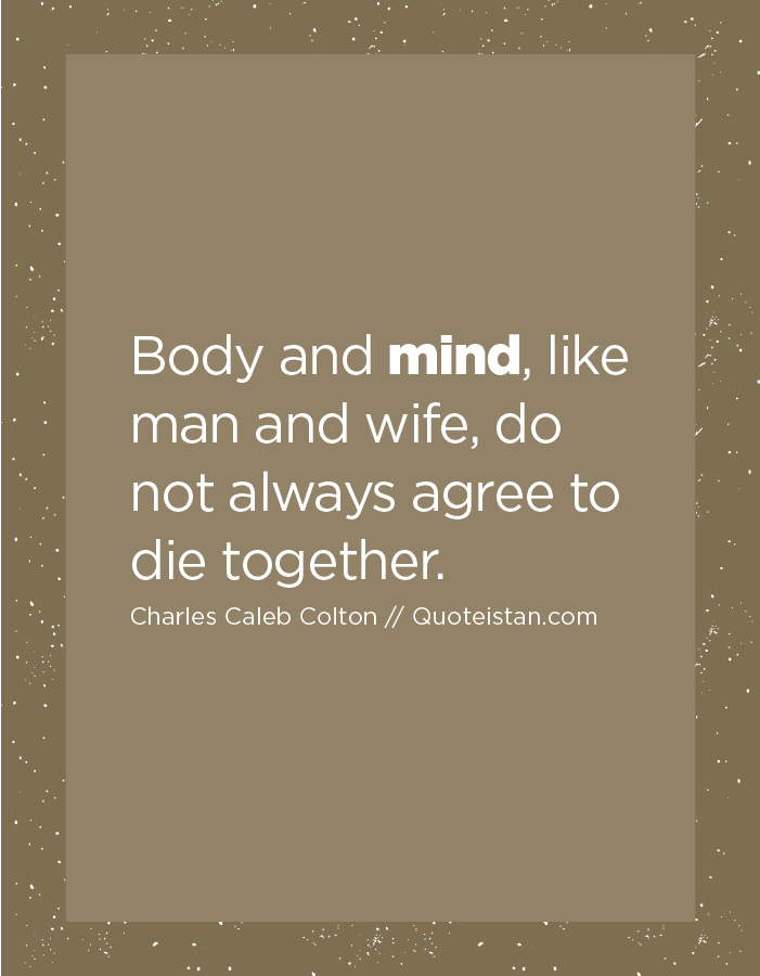 Body and mind, like man and wife, do not always agree to die together.
