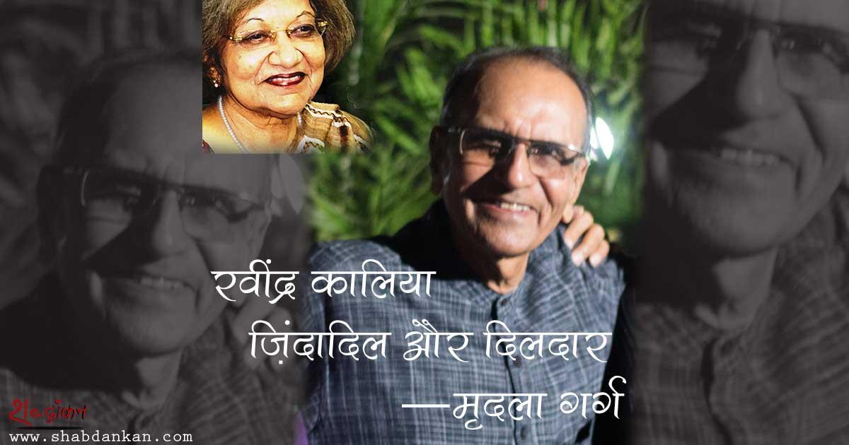 रवींद्र कालिया को मैं भरे-पूरे इन्सान की तरह याद करना चाहती हूं, जो एक लेखक भी थे — मृदुला गर्ग