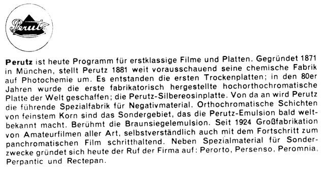 Perutz ist heute Programm für erstklassige Filme und Platten. Gegründet 1871 in München. stellt Perutz 1881 weit vorausschauend seine chemische Fabrik auf Photochemie um. Es entstanden die ersten Trockenplatten; in den 80er Jahren wurde die erste fabrikatorisch hergestellte hochorthochromatische Platte der Welt geschaffen; die Perutz-SiIbereosinplatte. Von da an wird Perutz die führende Spezialfabrik für Negativmaterial. Orthochromatische Schichten von feinstem Korn sind das Sondergebiet. das die Perutz-Emulsion bald welt- bekannt macht. Berühmt die Braunsiegelemulsion. Seit 1924 Großfabrikation von Amateurfilmen aller Art. selbstverständlich auch mit dem Fortschritt zum panchromatischen Film schritthaltend. Neben Spezialmaterlal für Sonder- zwecke gründet sich heute der Ruf der Firma auf: Perorto. Persenso. Peromnia. Perpantic und Rectepan.