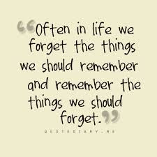 deep thoughts quotes: often in life we forget the things we should remember and remember the things we should forget