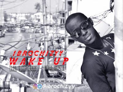 DOWNLOAD MP3: Ibrochizyy - Wake Up (Prod. Killertunes) |@ibrochizyy