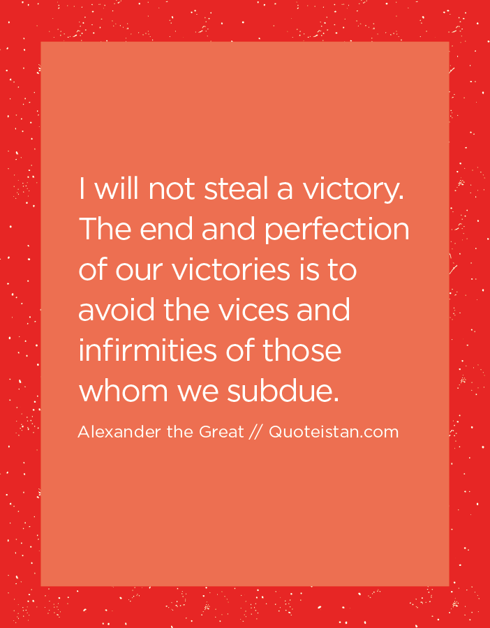 I will not steal a victory. The end and perfection of our victories is to avoid the vices and infirmities of those whom we subdue.