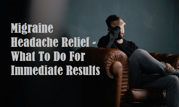 Migraine Headache Relief - What To Do For Immediate Results