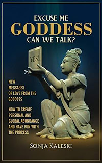 Excuse Me Goddess Can We Talk? - New Messages of Love from the Goddess - How to Create Personal and Global Abundance and have Fun with the Process - Religion & Spirituality - by Sonja Kaleski