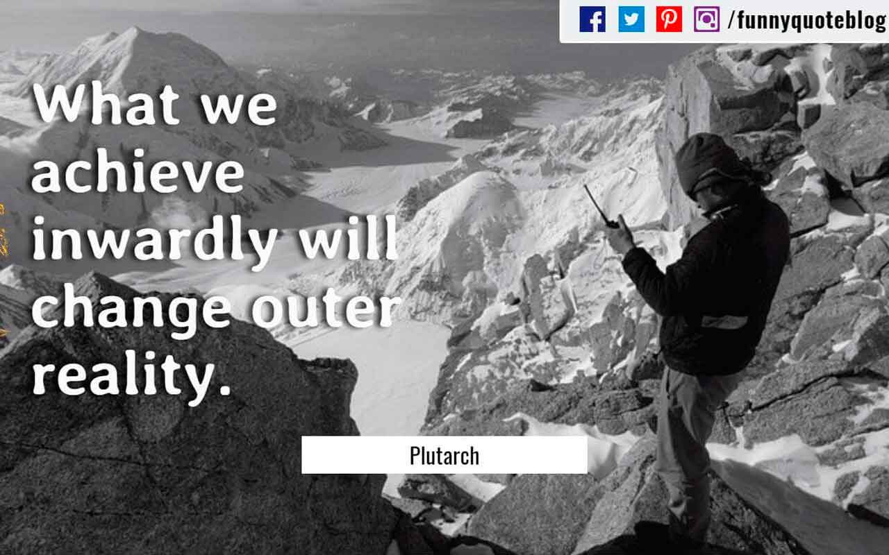 What we achieve inwardly will change outer reality. ? Plutarch Quote