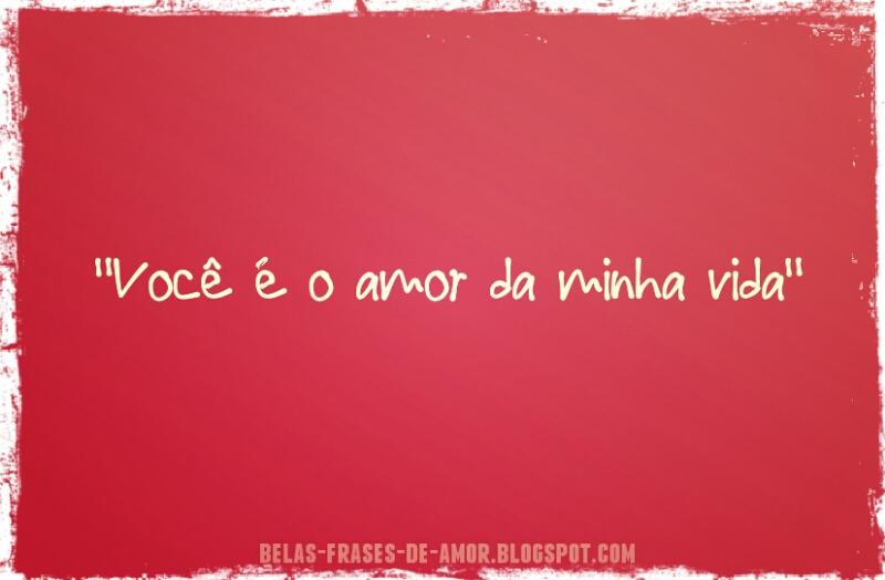 Belas Frases De Amor Você é O Amor Da Minha Vida