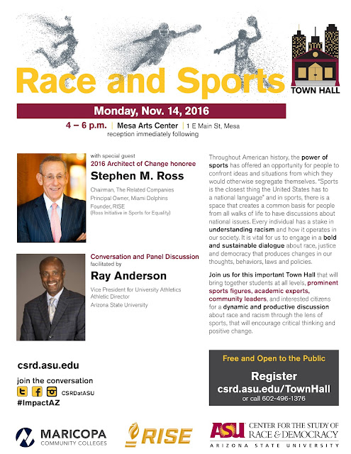 "Poster for Event;  Text: Race and Sports Town Hall.  Monday, Nov. 14, 2016.  4 – 6 p.m.  |  Mesa Arts Center  | 1 E Main St, Mesa reception immediately following. with special guest 2016 Architect of Change honoree Stephen M. Ross, Chairman, The Related Companies Principal Owner, Miami Dolphins Founder, RISE  (Ross Initiative in Sports for Equality). Conversation and Panel Discussion facilitated by Ray Anderson, Vice President for University Athletics Athletic Director Arizona State University.  Description of event: Throughout American history, the power of sports has offered an opportunity for people to confront ideas and situations from which they would otherwise segregate themselves. ""Sports is the closest thing the United States has to  a national language"" and in sports, there is a space that creates a common basis for people from all walks of life to have discussions about national issues. Every individual has a stake in understanding racism and how it operates in our society. It is vital for us to engage in a bold and sustainable dialogue about race, justice and democracy that produces changes in our thoughts, behaviors, laws and policies. Join us for this important Town Hall that will bring together students at all levels, prominent sports figures, academic experts, community leaders, and interested citizens for a dynamic and productive discussion about race and racism through the lens of sports, that will encourage critical thinking and positive change.  csrd.asu.edu join the conversation. #ImpactAZ. Free and Open to the Public. Register now csrd.asu.edu/TownHall or call 602-496-1376.  Event sponsor logos: Maricopa Community Colleges, RISE and ASU Center for the Study of Race and Democracy."