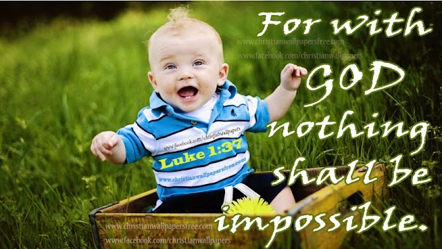 Luke 1 : 37 For with God nothing shall be impossible.