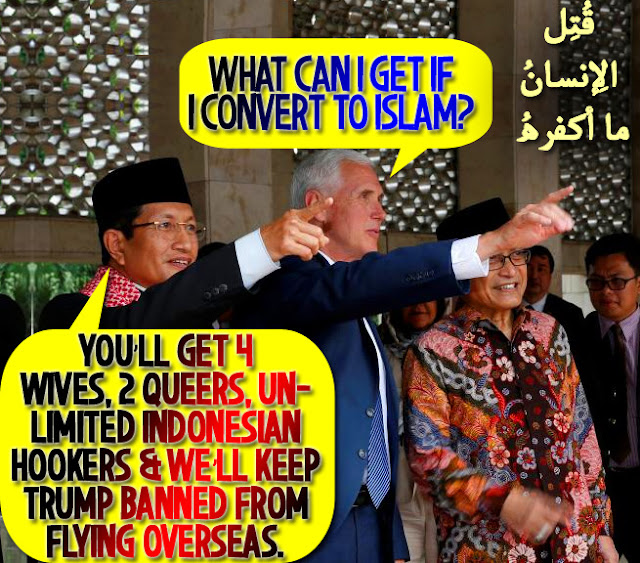 😘What can I get if I convert to Islam? You'll get 4 Wives, 2 Queers, Unlimited Indonesian Hookers & we'll keep Trump Banned From Flying Overseas😘 قُتِل الإِنسانُ ما أكفرهُ