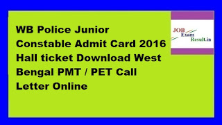 WB Police Junior Constable Admit Card 2016 Hall ticket Download West Bengal PMT / PET Call Letter Online