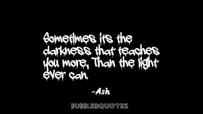 Sometimes its the darkness that teaches us more, than light ever can.