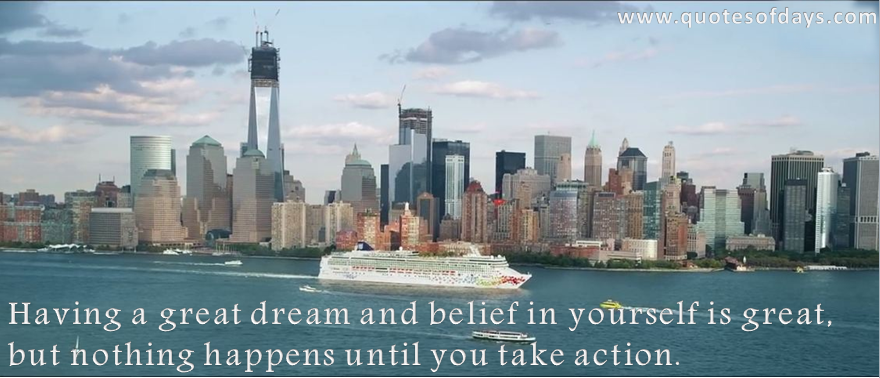 Having a great dream and belief in yourself is great, but nothing happens until you take action.