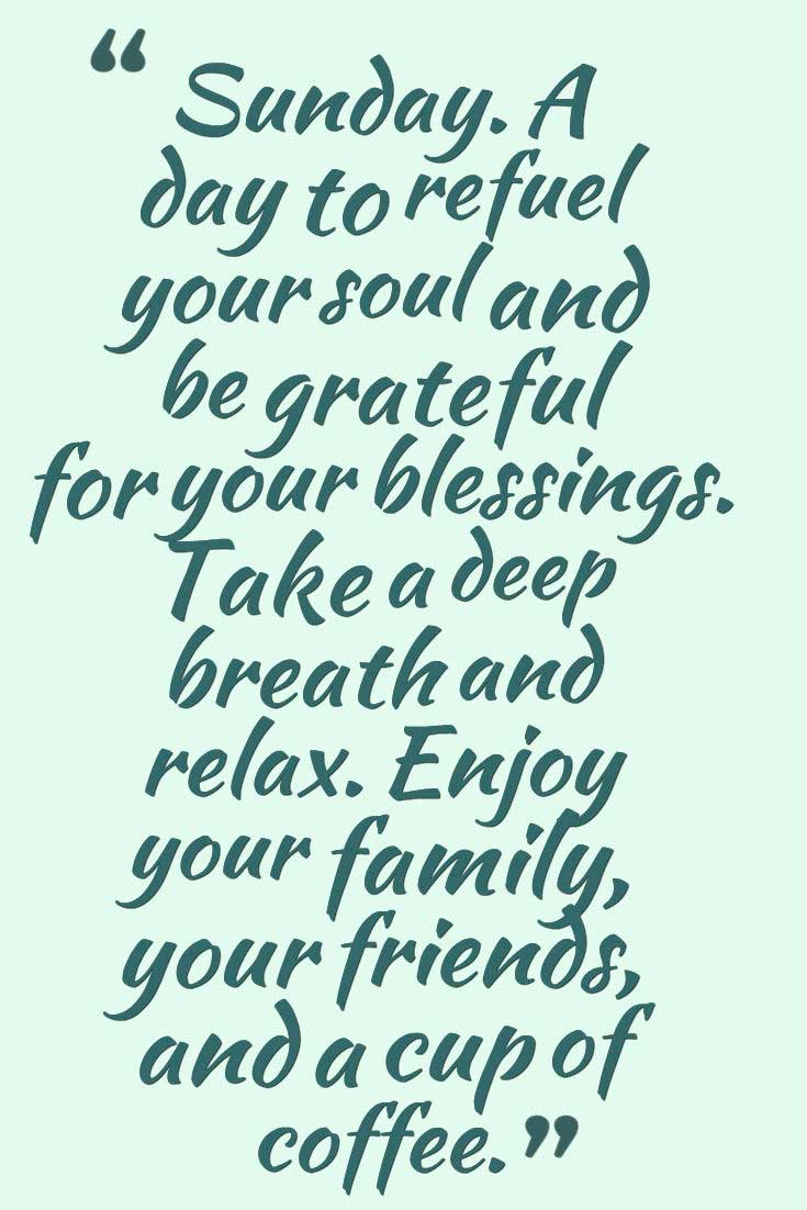 �Sunday. A day to refuel your soul and be grateful for your blessings. Take a deep breath and relax. Enjoy your family, your friends, and a cup of coffee.� Sunday Quotes