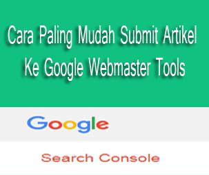 Cara Paling Mudah Submit Artikel Ke Google Webmaster Tools