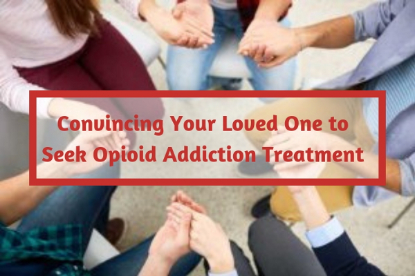 Convincing Your Loved One to Seek Opioid Addiction Treatment