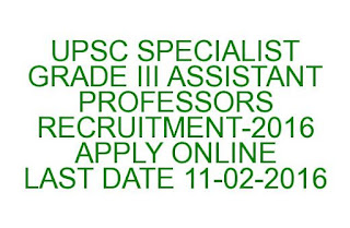 UPSC SPECIALIST GRADE III ASSISTANT PROFESSORS RECRUITMENT-2016 APPLY ONLINE LAST DATE 11-02-2016
