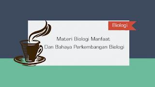 Materi Biologi Manfaat Dan Bahaya Perkembangan Biologi