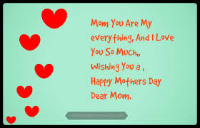Happy Mother day wishes for mother: mom you are my everything ,and i love you so much
